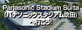 パナソニックスタジアム吹田へ行こう!